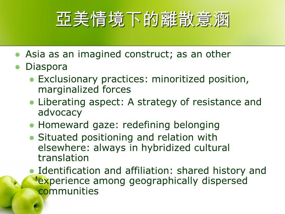 亞美情境下的離散意涵 Asia as an imagined construct; as an other Diaspora Exclusionary practices: minoritized position, marginalized forces Liberating aspect: A