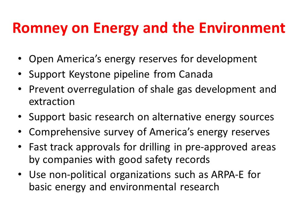 Romney on Energy and the Environment Open America's energy reserves for development Support Keystone pipeline from Canada Prevent overregulation of shale gas development and extraction Support basic research on alternative energy sources Comprehensive survey of America's energy reserves Fast track approvals for drilling in pre-approved areas by companies with good safety records Use non-political organizations such as ARPA-E for basic energy and environmental research