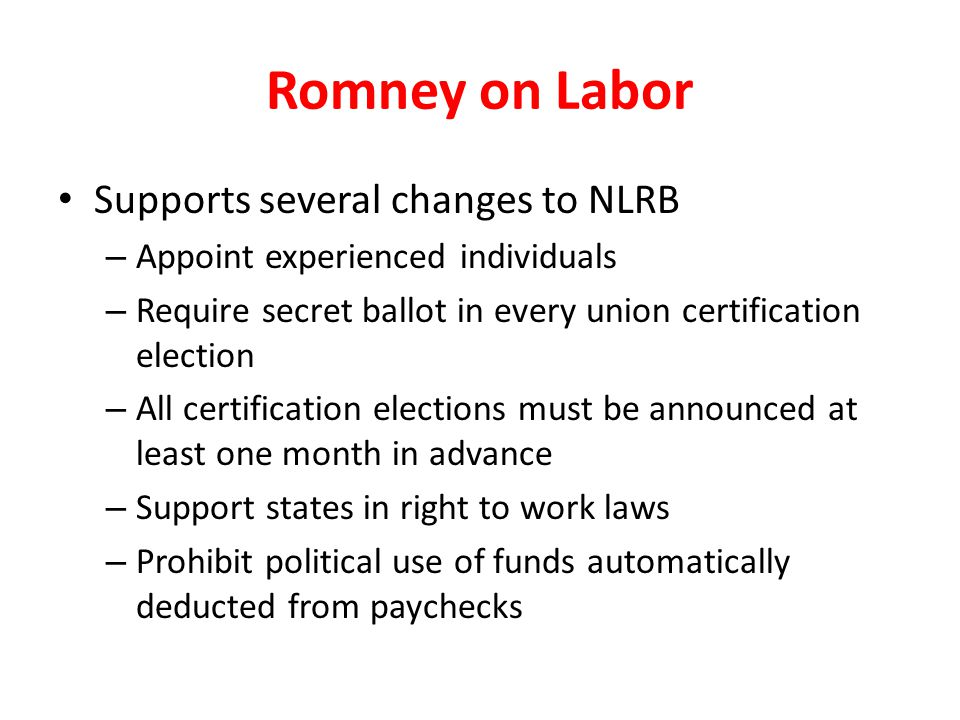 Romney on Labor Supports several changes to NLRB – Appoint experienced individuals – Require secret ballot in every union certification election – All certification elections must be announced at least one month in advance – Support states in right to work laws – Prohibit political use of funds automatically deducted from paychecks