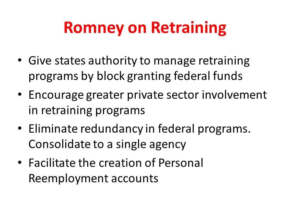 Romney on Retraining Give states authority to manage retraining programs by block granting federal funds Encourage greater private sector involvement in retraining programs Eliminate redundancy in federal programs.