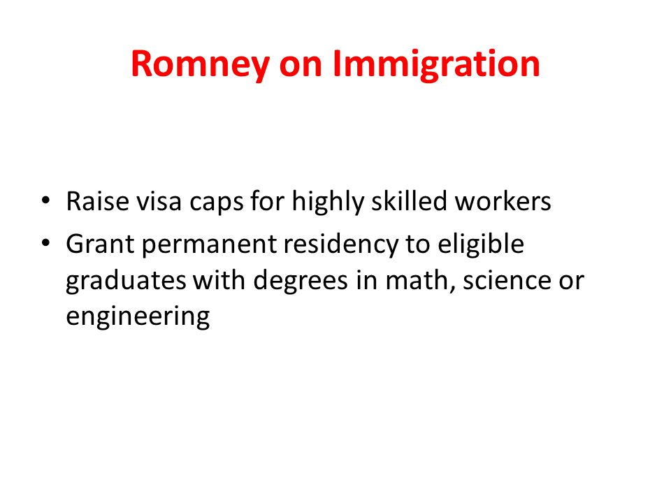 Romney on Immigration Raise visa caps for highly skilled workers Grant permanent residency to eligible graduates with degrees in math, science or engineering