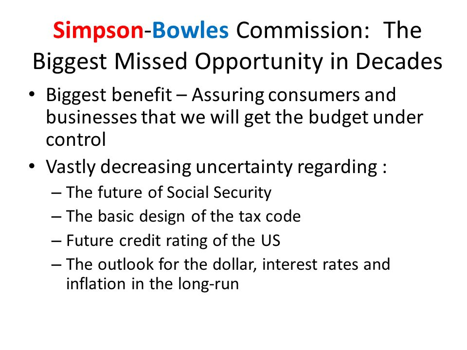 Simpson-Bowles Commission: The Biggest Missed Opportunity in Decades Biggest benefit – Assuring consumers and businesses that we will get the budget under control Vastly decreasing uncertainty regarding : – The future of Social Security – The basic design of the tax code – Future credit rating of the US – The outlook for the dollar, interest rates and inflation in the long-run