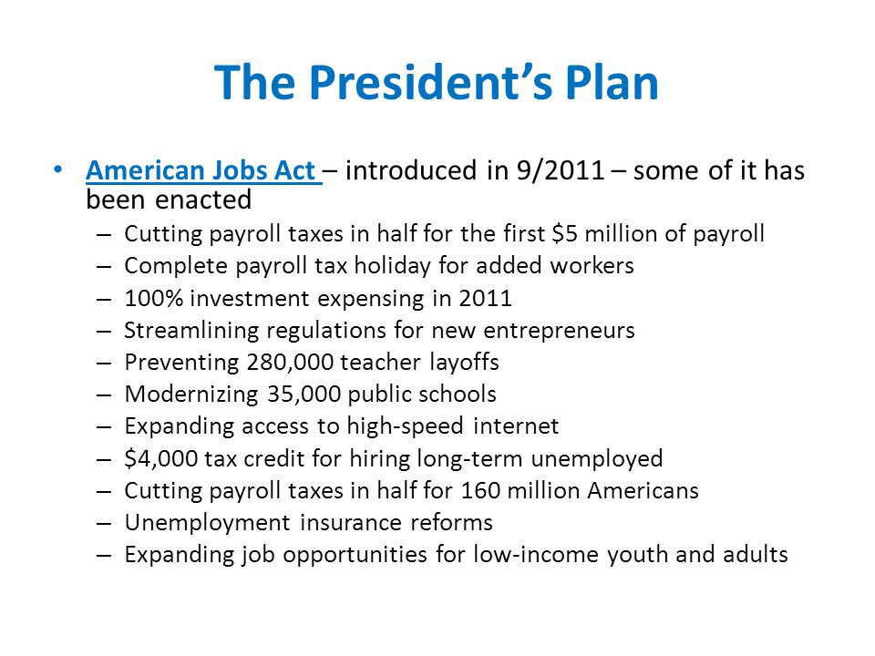 The President's Plan American Jobs Act – introduced in 9/2011 – some of it has been enacted – Cutting payroll taxes in half for the first $5 million of payroll – Complete payroll tax holiday for added workers – 100% investment expensing in 2011 – Streamlining regulations for new entrepreneurs – Preventing 280,000 teacher layoffs – Modernizing 35,000 public schools – Expanding access to high-speed internet – $4,000 tax credit for hiring long-term unemployed – Cutting payroll taxes in half for 160 million Americans – Unemployment insurance reforms – Expanding job opportunities for low-income youth and adults