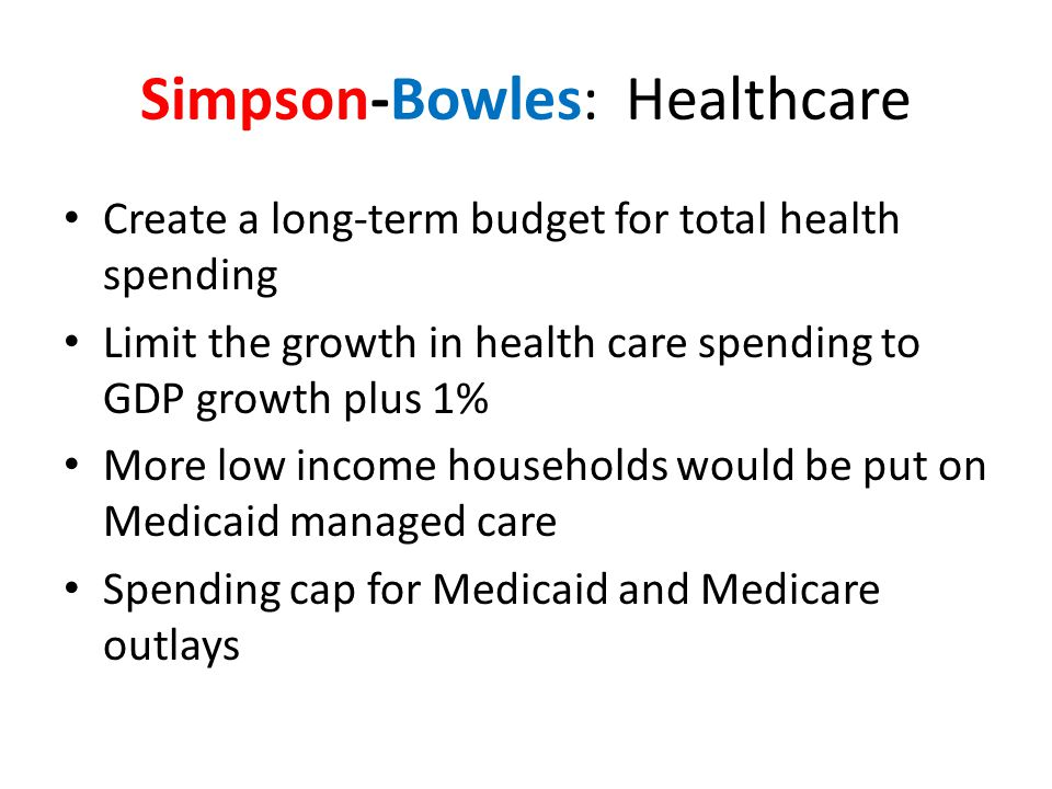 Simpson-Bowles: Healthcare Create a long-term budget for total health spending Limit the growth in health care spending to GDP growth plus 1% More low income households would be put on Medicaid managed care Spending cap for Medicaid and Medicare outlays
