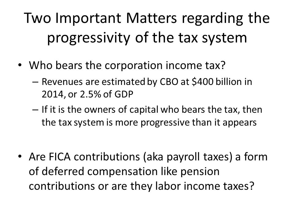 Two Important Matters regarding the progressivity of the tax system Who bears the corporation income tax.