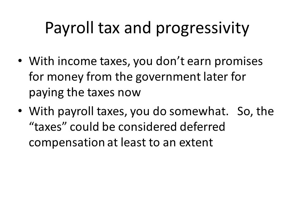 Payroll tax and progressivity With income taxes, you don't earn promises for money from the government later for paying the taxes now With payroll taxes, you do somewhat.