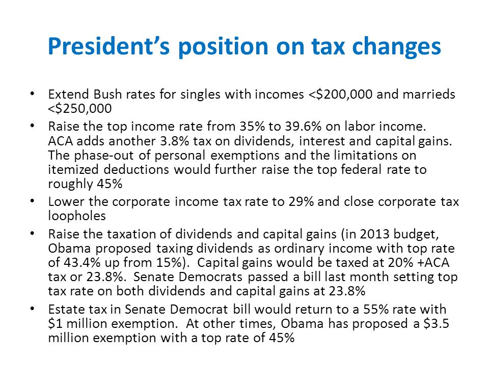 President's position on tax changes Extend Bush rates for singles with incomes <$200,000 and marrieds <$250,000 Raise the top income rate from 35% to 39.6% on labor income.