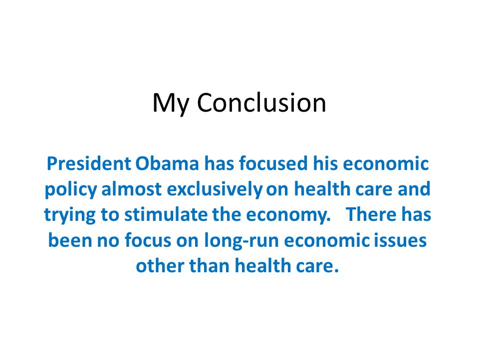 My Conclusion President Obama has focused his economic policy almost exclusively on health care and trying to stimulate the economy.