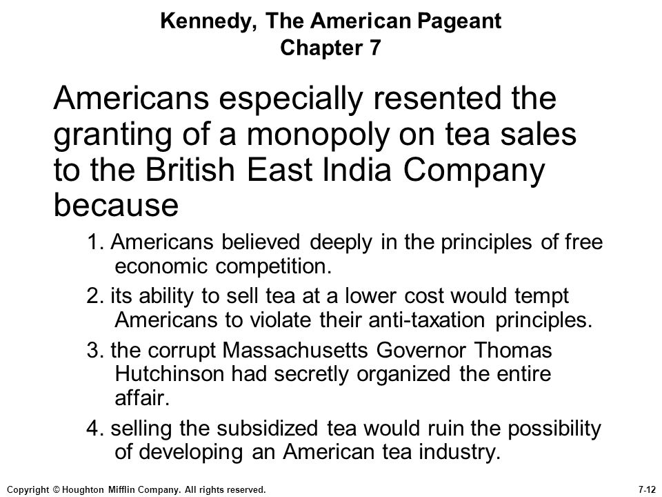 Copyright © Houghton Mifflin Company. All rights reserved.7-12 Kennedy, The American Pageant Chapter 7 Americans especially resented the granting of a