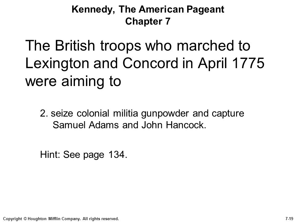 Copyright © Houghton Mifflin Company. All rights reserved.7-19 Kennedy, The American Pageant Chapter 7 The British troops who marched to Lexington and