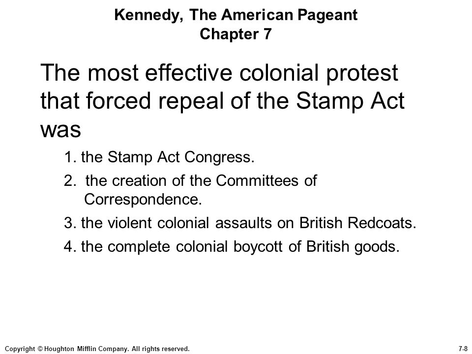 Copyright © Houghton Mifflin Company. All rights reserved.7-8 Kennedy, The American Pageant Chapter 7 The most effective colonial protest that forced