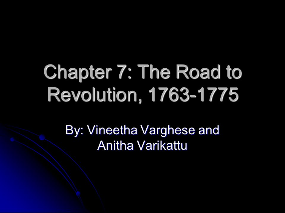 Chapter 7: The Road to Revolution, 1763-1775 By: Vineetha Varghese and Anitha Varikattu