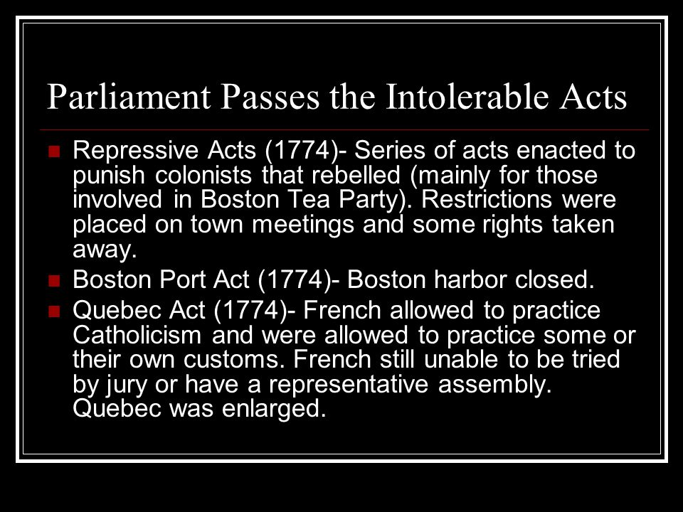 Parliament Passes the Intolerable Acts Repressive Acts (1774)- Series of acts enacted to punish colonists that rebelled (mainly for those involved in