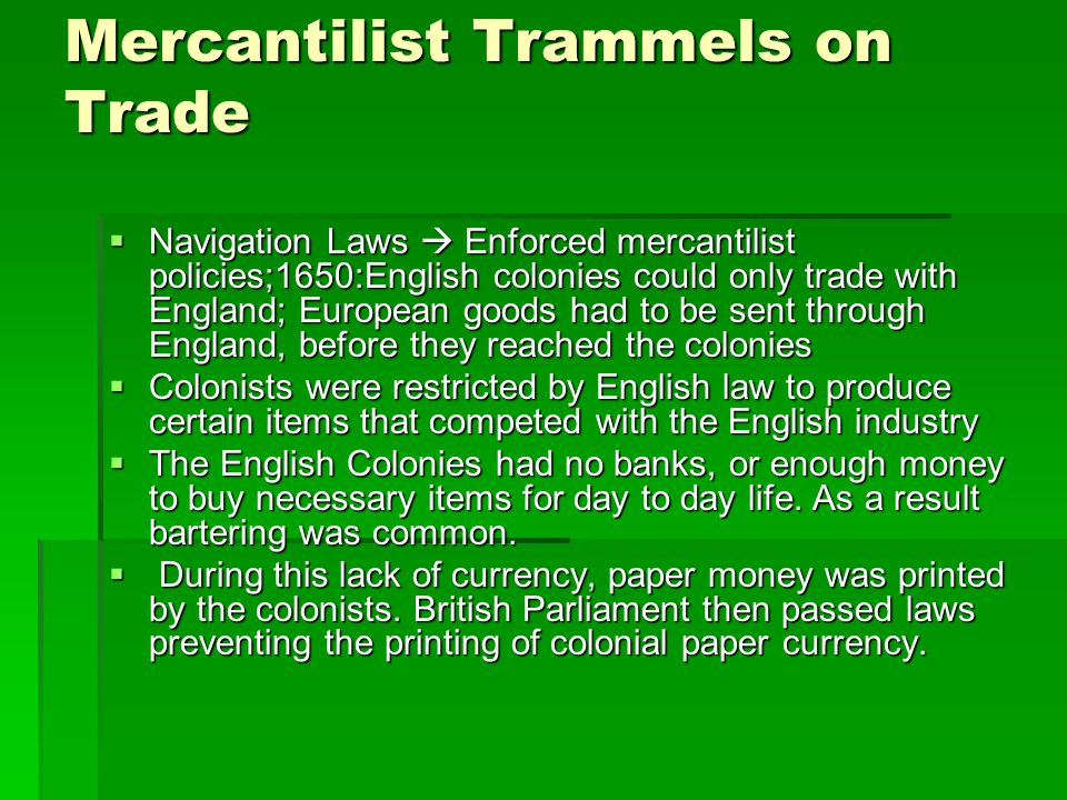 Mercantilist Trammels on Trade  Navigation Laws  Enforced mercantilist policies;1650:English colonies could only trade with England; European goods