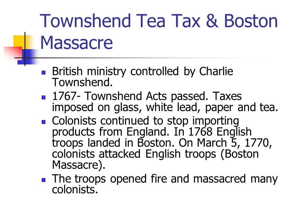 Townshend Tea Tax & Boston Massacre British ministry controlled by Charlie Townshend. 1767- Townshend Acts passed. Taxes imposed on glass, white lead,