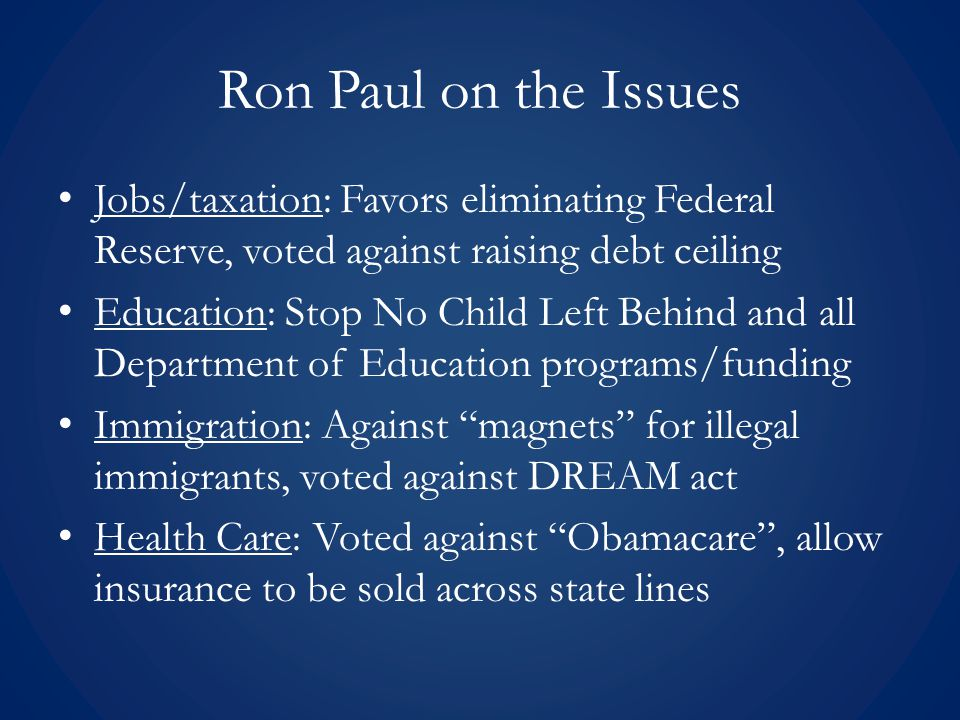 Ron Paul on the Issues Jobs/taxation: Favors eliminating Federal Reserve, voted against raising debt ceiling Education: Stop No Child Left Behind and all Department of Education programs/funding Immigration: Against magnets for illegal immigrants, voted against DREAM act Health Care: Voted against Obamacare , allow insurance to be sold across state lines