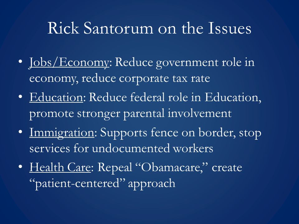 Rick Santorum on the Issues Jobs/Economy: Reduce government role in economy, reduce corporate tax rate Education: Reduce federal role in Education, promote stronger parental involvement Immigration: Supports fence on border, stop services for undocumented workers Health Care: Repeal Obamacare, create patient-centered approach