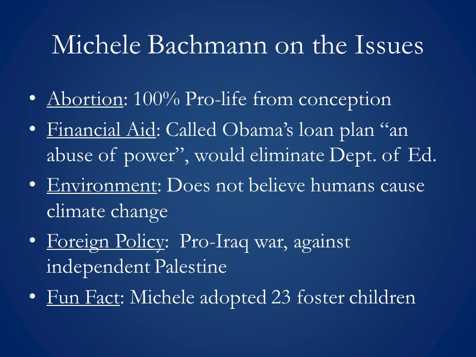 Michele Bachmann on the Issues Abortion: 100% Pro-life from conception Financial Aid: Called Obama's loan plan an abuse of power , would eliminate Dept.