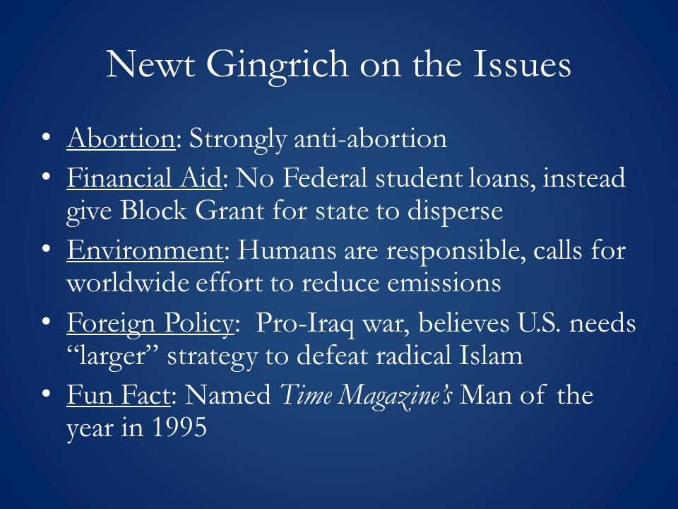 Newt Gingrich on the Issues Abortion: Strongly anti-abortion Financial Aid: No Federal student loans, instead give Block Grant for state to disperse E