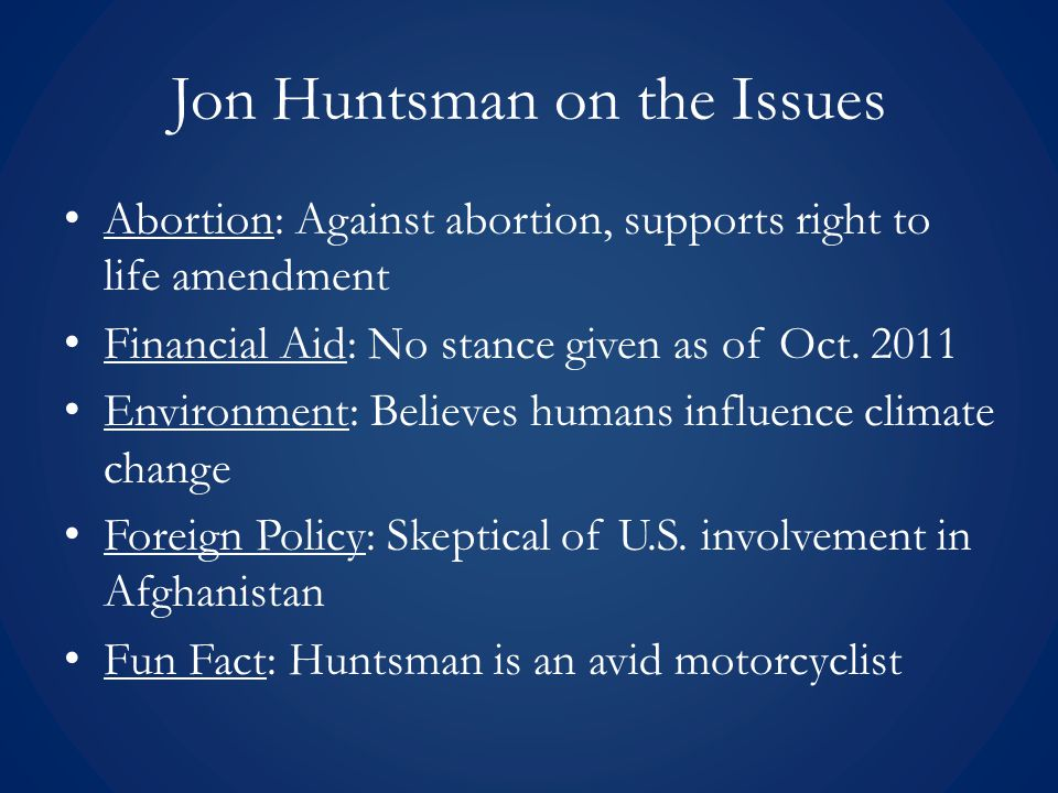 Jon Huntsman on the Issues Abortion: Against abortion, supports right to life amendment Financial Aid: No stance given as of Oct. 2011 Environment: Be