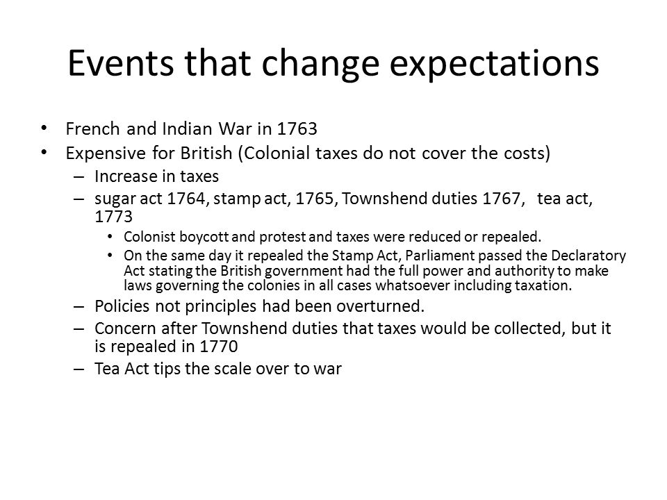 Events that change expectations French and Indian War in 1763 Expensive for British (Colonial taxes do not cover the costs) – Increase in taxes – sugar act 1764, stamp act, 1765, Townshend duties 1767, tea act, 1773 Colonist boycott and protest and taxes were reduced or repealed.
