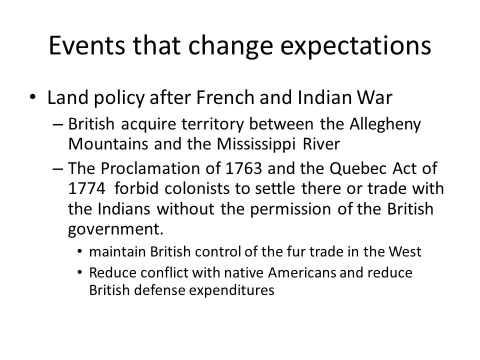 Events that change expectations Land policy after French and Indian War – British acquire territory between the Allegheny Mountains and the Mississippi River – The Proclamation of 1763 and the Quebec Act of 1774 forbid colonists to settle there or trade with the Indians without the permission of the British government.