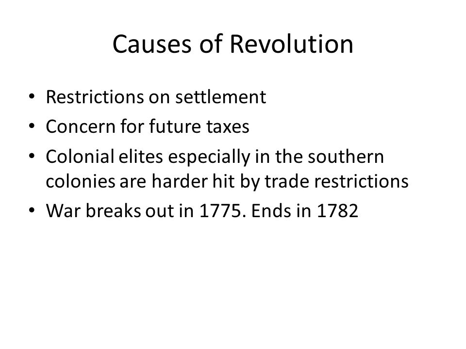 Causes of Revolution Restrictions on settlement Concern for future taxes Colonial elites especially in the southern colonies are harder hit by trade restrictions War breaks out in 1775.