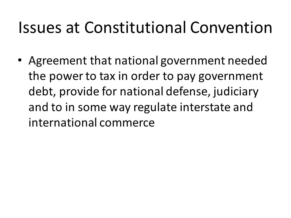 Issues at Constitutional Convention Agreement that national government needed the power to tax in order to pay government debt, provide for national defense, judiciary and to in some way regulate interstate and international commerce