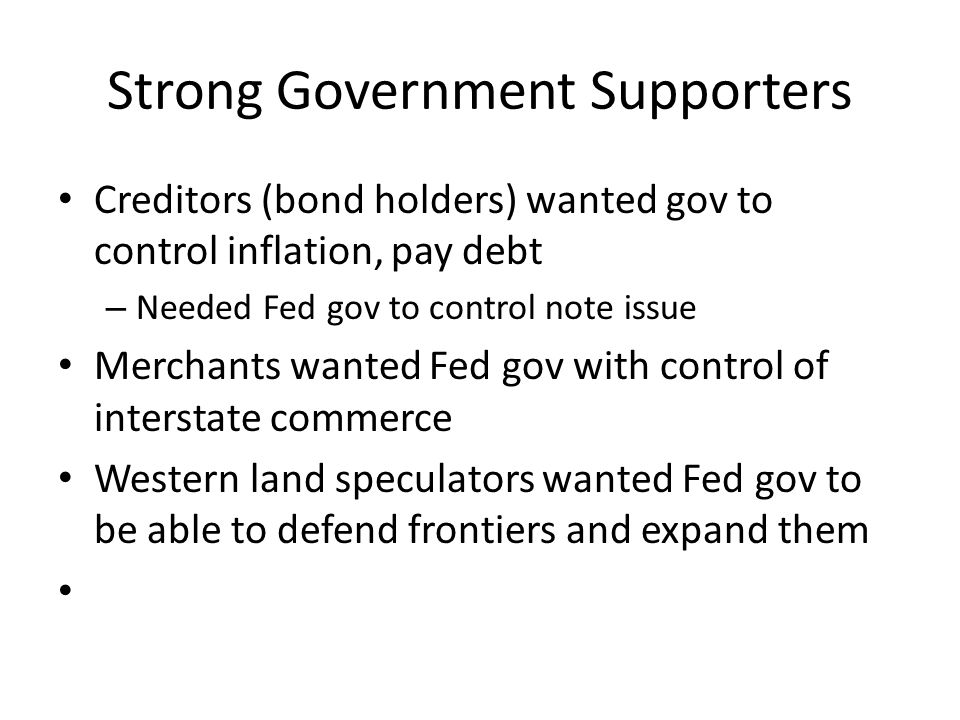 Strong Government Supporters Creditors (bond holders) wanted gov to control inflation, pay debt – Needed Fed gov to control note issue Merchants wanted Fed gov with control of interstate commerce Western land speculators wanted Fed gov to be able to defend frontiers and expand them