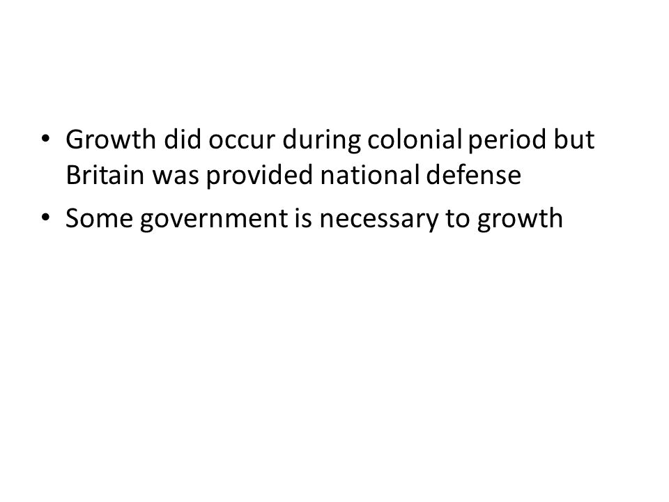 Growth did occur during colonial period but Britain was provided national defense Some government is necessary to growth