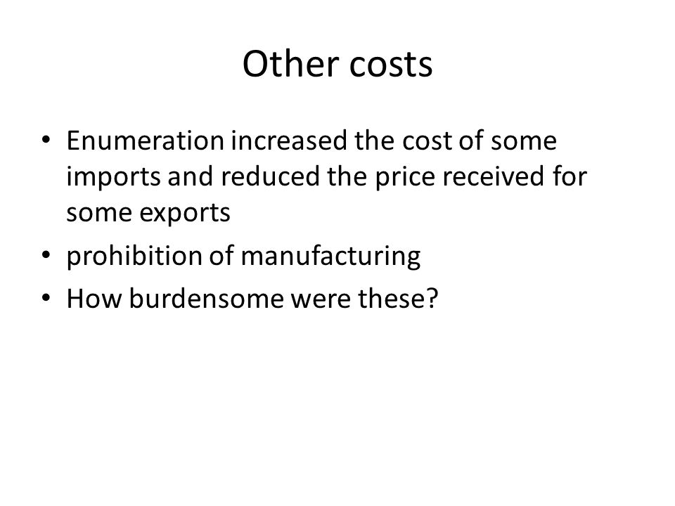 Other costs Enumeration increased the cost of some imports and reduced the price received for some exports prohibition of manufacturing How burdensome