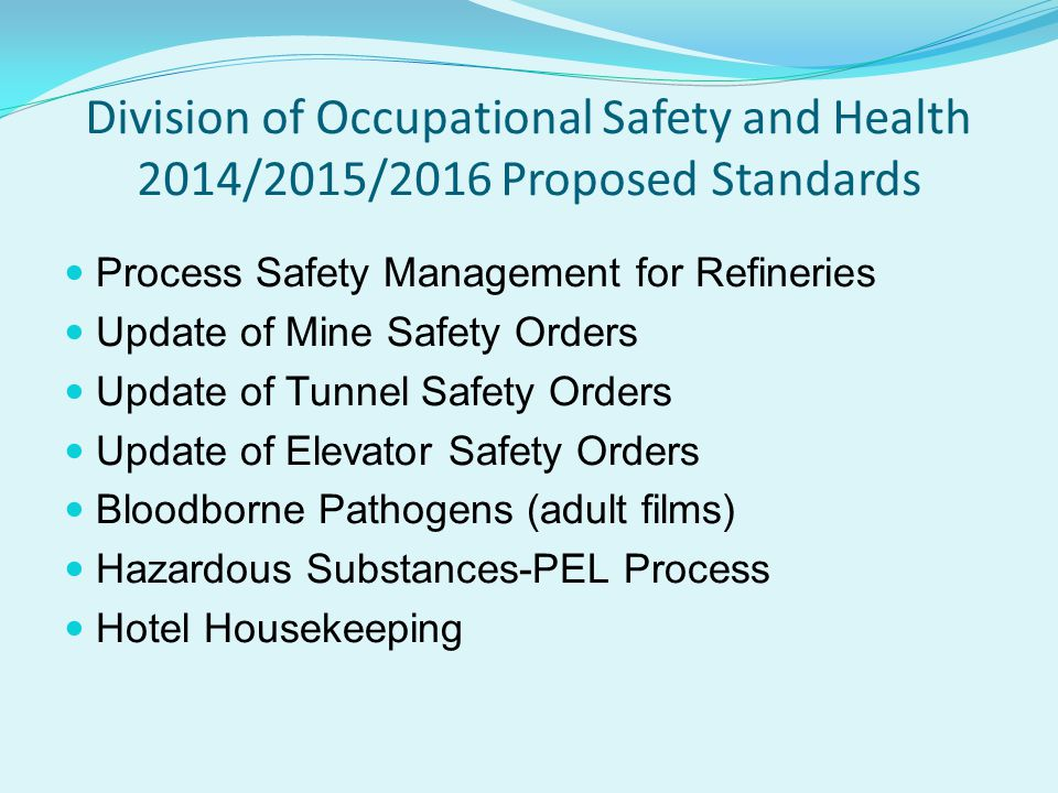 Division of Occupational Safety and Health 2014/2015/2016 Proposed Standards Process Safety Management for Refineries Update of Mine Safety Orders Update of Tunnel Safety Orders Update of Elevator Safety Orders Bloodborne Pathogens (adult films) Hazardous Substances-PEL Process Hotel Housekeeping