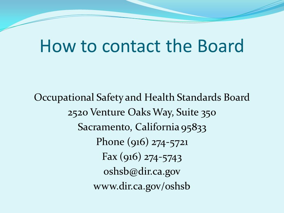 How to contact the Board Occupational Safety and Health Standards Board 2520 Venture Oaks Way, Suite 350 Sacramento, California 95833 Phone (916) 274-5721 Fax (916) 274-5743 oshsb@dir.ca.gov www.dir.ca.gov/oshsb