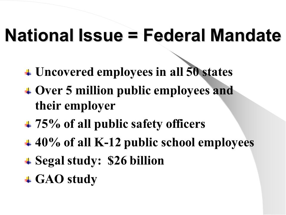 National Issue = Federal Mandate Uncovered employees in all 50 states Over 5 million public employees and their employer 75% of all public safety officers 40% of all K-12 public school employees Segal study: $26 billion GAO study