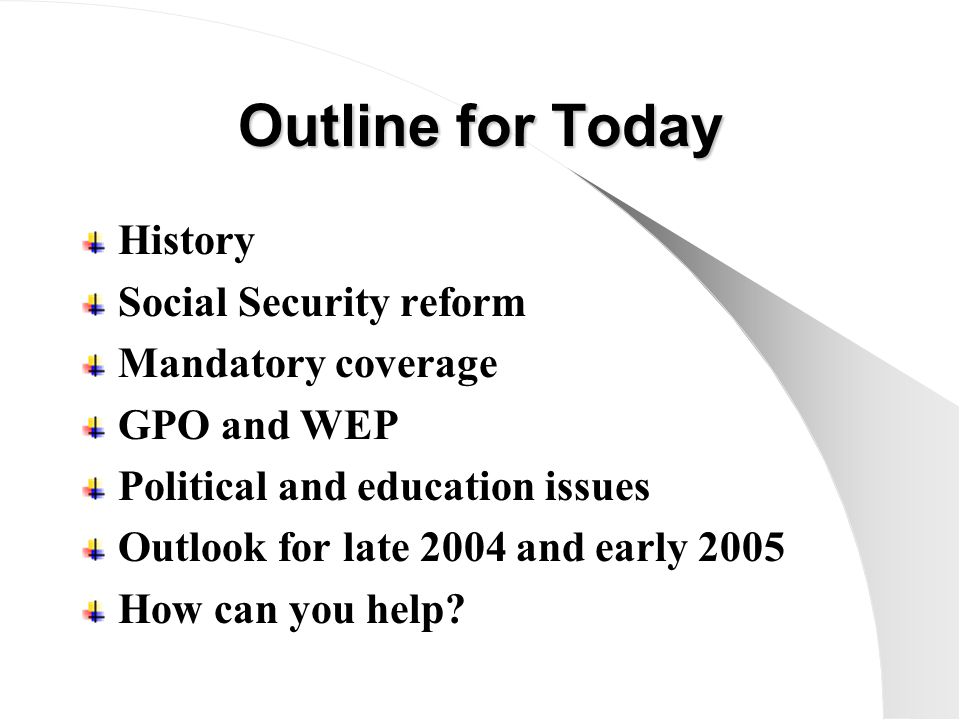Outline for Today History Social Security reform Mandatory coverage GPO and WEP Political and education issues Outlook for late 2004 and early 2005 How can you help