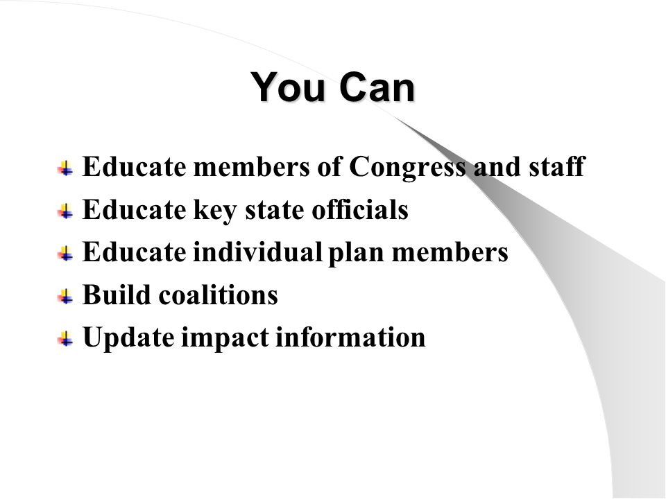 You Can Educate members of Congress and staff Educate key state officials Educate individual plan members Build coalitions Update impact information