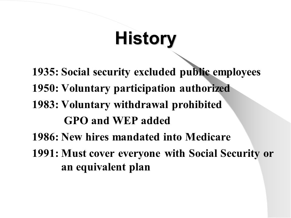 History 1935: 1950: 1983: 1986: 1991: Social security excluded public employees Voluntary participation authorized Voluntary withdrawal prohibited GPO and WEP added New hires mandated into Medicare Must cover everyone with Social Security or an equivalent plan
