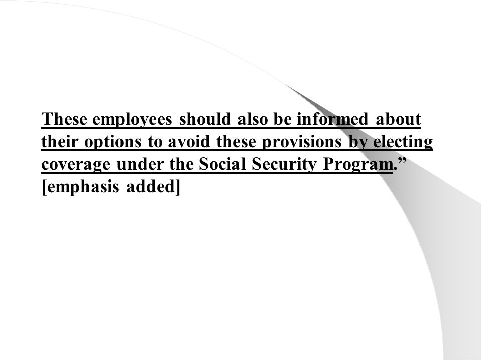 These employees should also be informed about their options to avoid these provisions by electing coverage under the Social Security Program. [emphasis added]