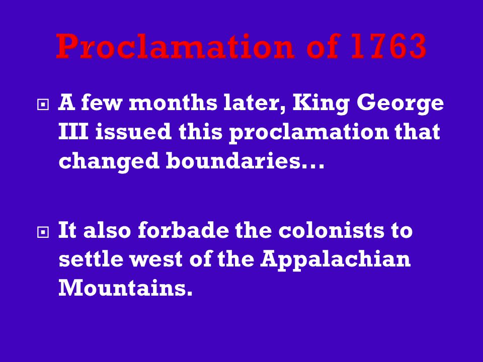  A few months later, King George III issued this proclamation that changed boundaries...  It also forbade the colonists to settle west of the Appala