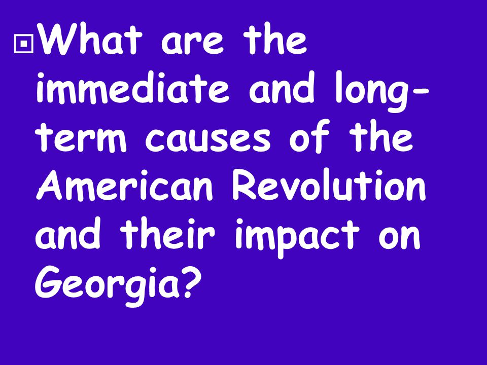  What are the immediate and long- term causes of the American Revolution and their impact on Georgia