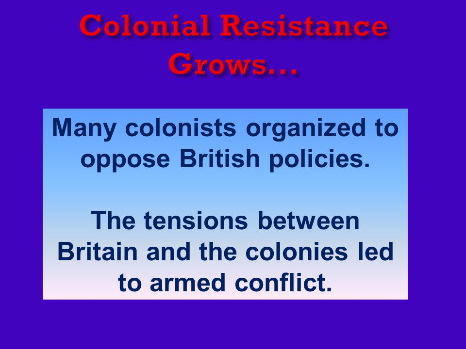 Many colonists organized to oppose British policies.