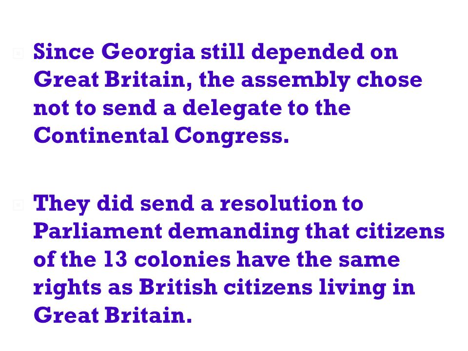  Since Georgia still depended on Great Britain, the assembly chose not to send a delegate to the Continental Congress.  They did send a resolution t
