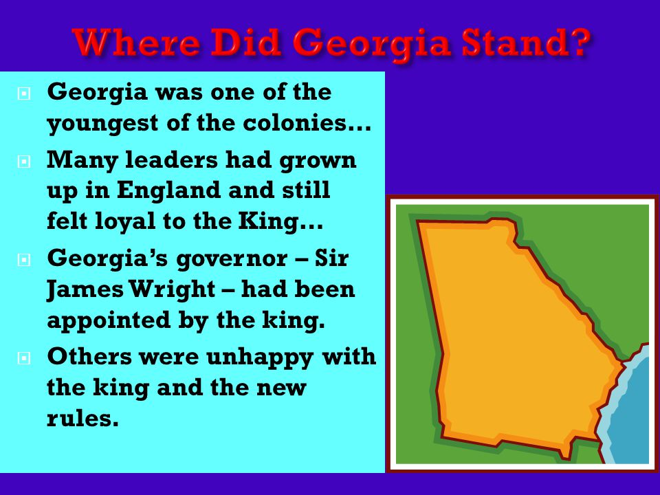  Georgia was one of the youngest of the colonies…  Many leaders had grown up in England and still felt loyal to the King…  Georgia's governor – Sir James Wright – had been appointed by the king.