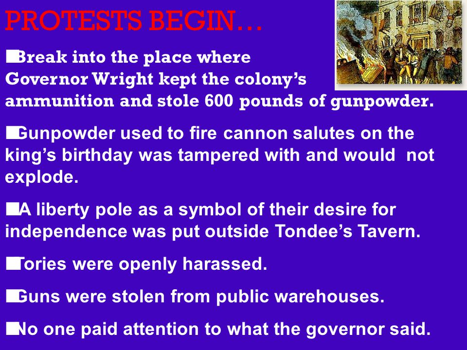 PROTESTS BEGIN… Break into the place where Governor Wright kept the colony's ammunition and stole 600 pounds of gunpowder. Gunpowder used to fire cann