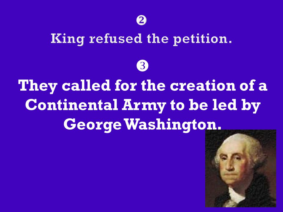  They called for the creation of a Continental Army to be led by George Washington.