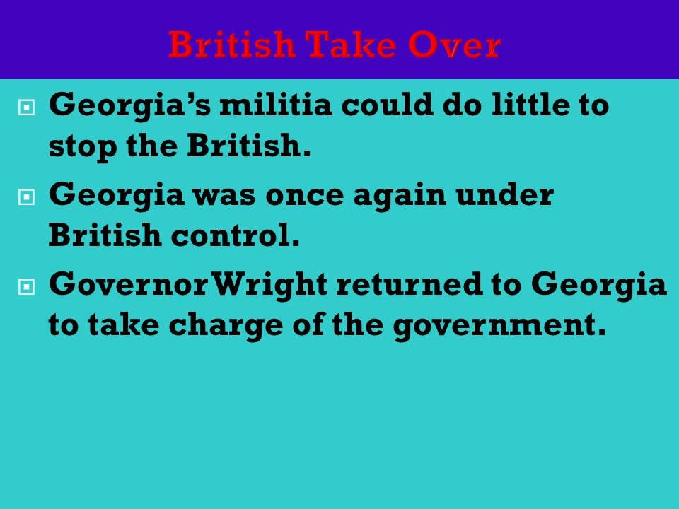  Georgia's militia could do little to stop the British.  Georgia was once again under British control.  Governor Wright returned to Georgia to take