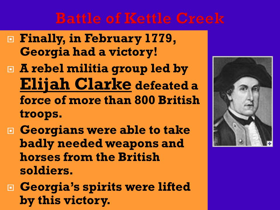  Finally, in February 1779, Georgia had a victory!  A rebel militia group led by Elijah Clarke defeated a force of more than 800 British troops.  G
