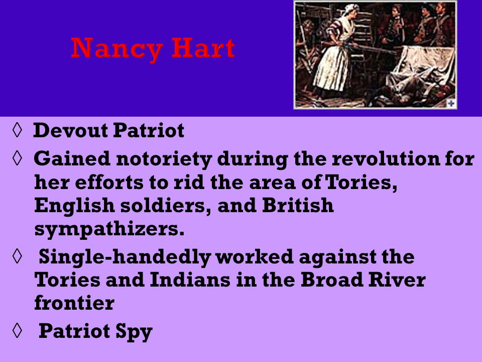 ◊ Devout Patriot ◊ Gained notoriety during the revolution for her efforts to rid the area of Tories, English soldiers, and British sympathizers.