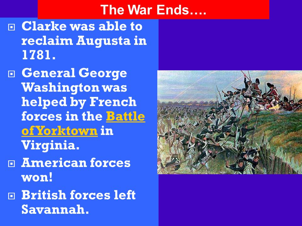  Clarke was able to reclaim Augusta in 1781.  General George Washington was helped by French forces in the Battle of Yorktown in Virginia.  America