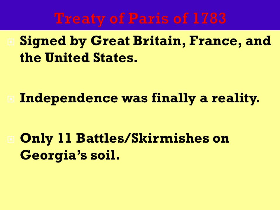 Treaty of Paris of 1783  Signed by Great Britain, France, and the United States.  Independence was finally a reality.  Only 11 Battles/Skirmishes o